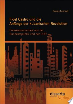 """Fidel Castro und die Anf""""nge der kubanischen Revolution: Pressekommentare aus der Bundesrepublik und der DDR"""