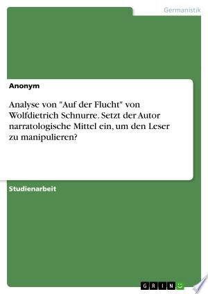 """Analyse von """"Auf der Flucht"""" von Wolfdietrich Schnurre. Setzt der Autor narratologische Mittel ein, um den Leser zu manipulieren?"""